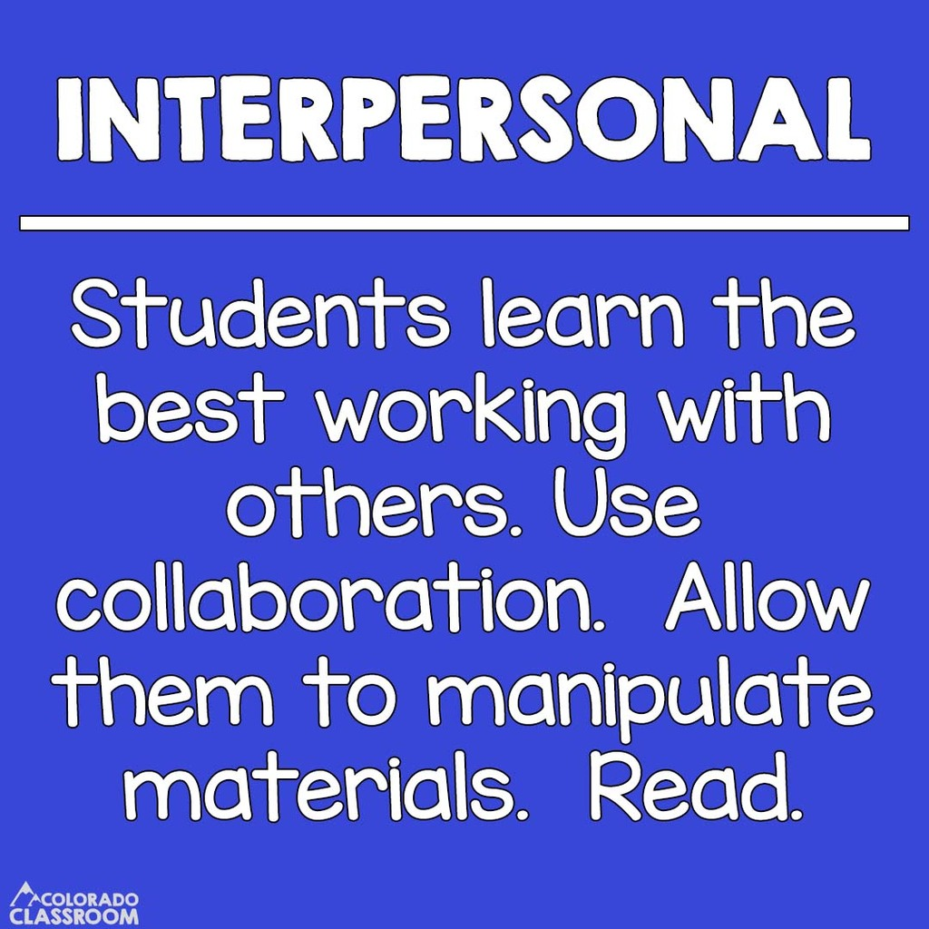 Interpersonal Students - Students learn the best working with others. Use collaboration. Allow them to manipulate materials. Read.