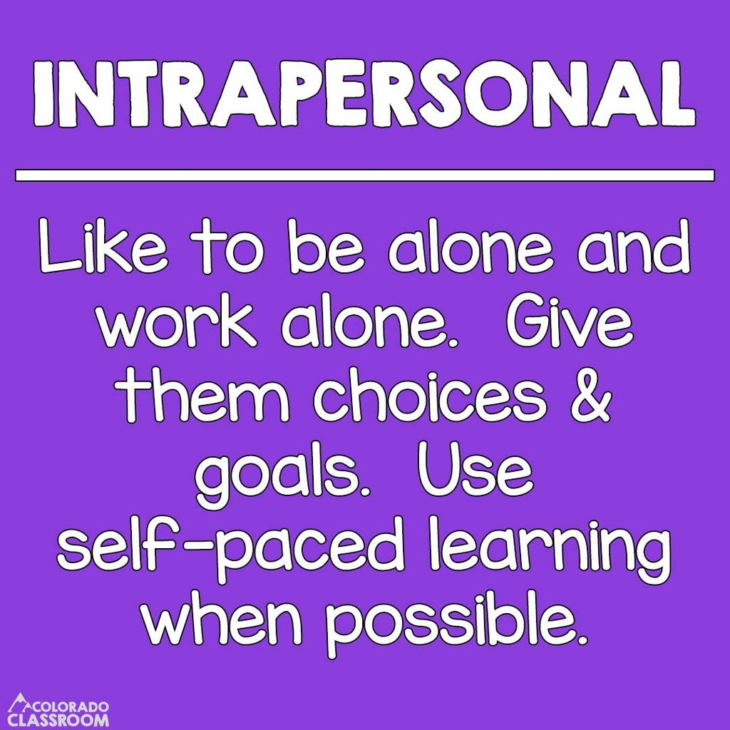 Intrapersonal Students - Like to be alone and work alone. Give them choices & goals. Use self-paced learning when possible.