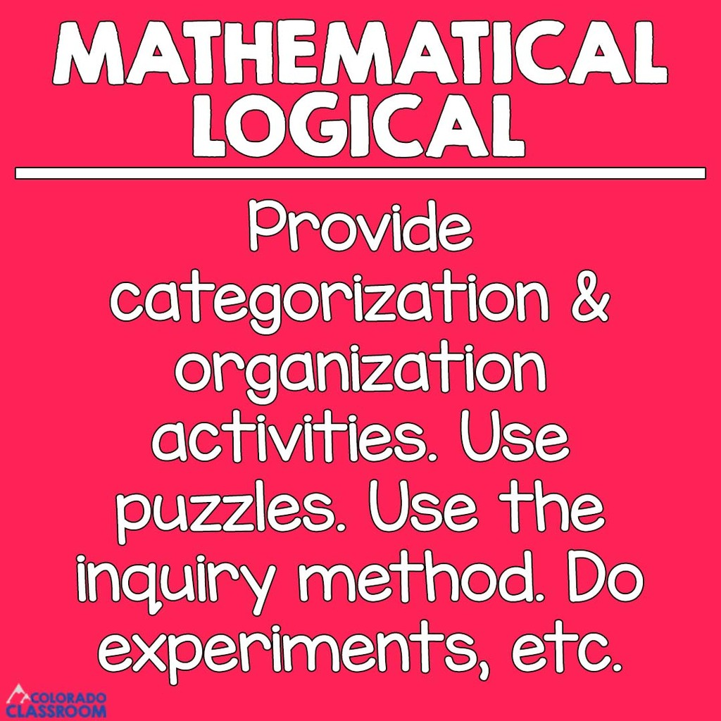Mathematical & Logical Students - Provide categorization & organization activities. Use puzzles. Use the inquiry method. Do experiments, etc.