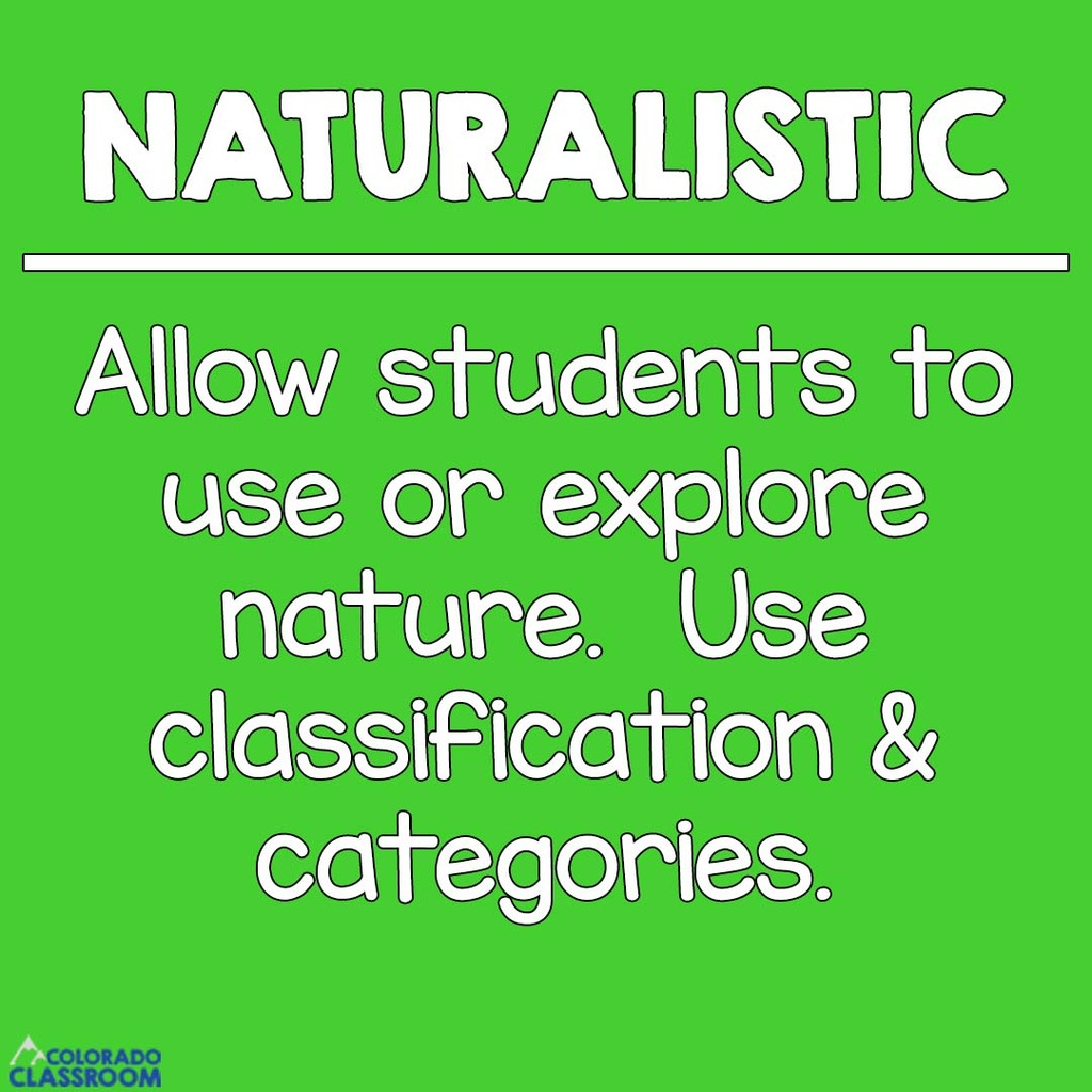 Naturalistic Students - Allow students to use or explore nature. Use classification and categories.